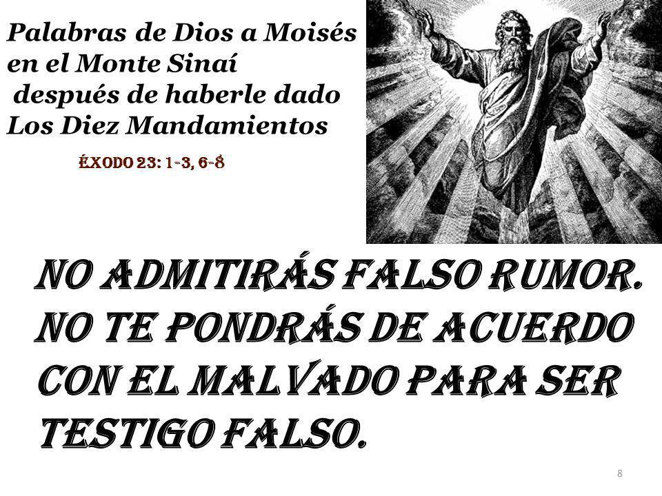 no admitirás falso rumor. No te pondrás de acuerdo con el malvado para ser testigo falso. Palabras de Dios a Moisés en el Monte Sinaí después de haber