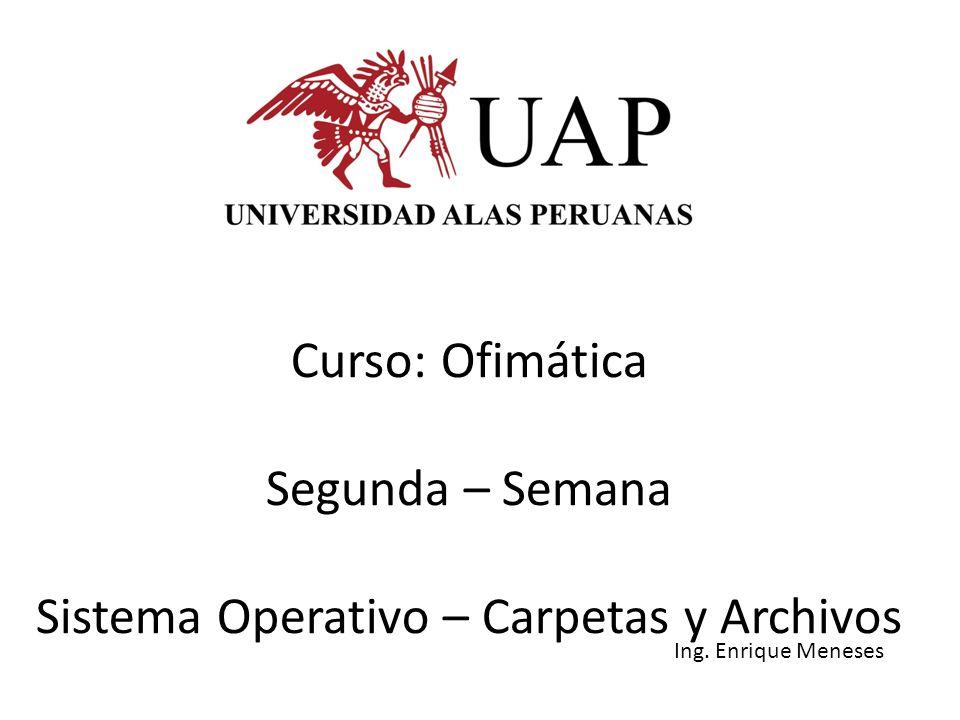 Curso: Ofimática Segunda – Semana Sistema Operativo – Carpetas y Archivos Ing. Enrique Meneses