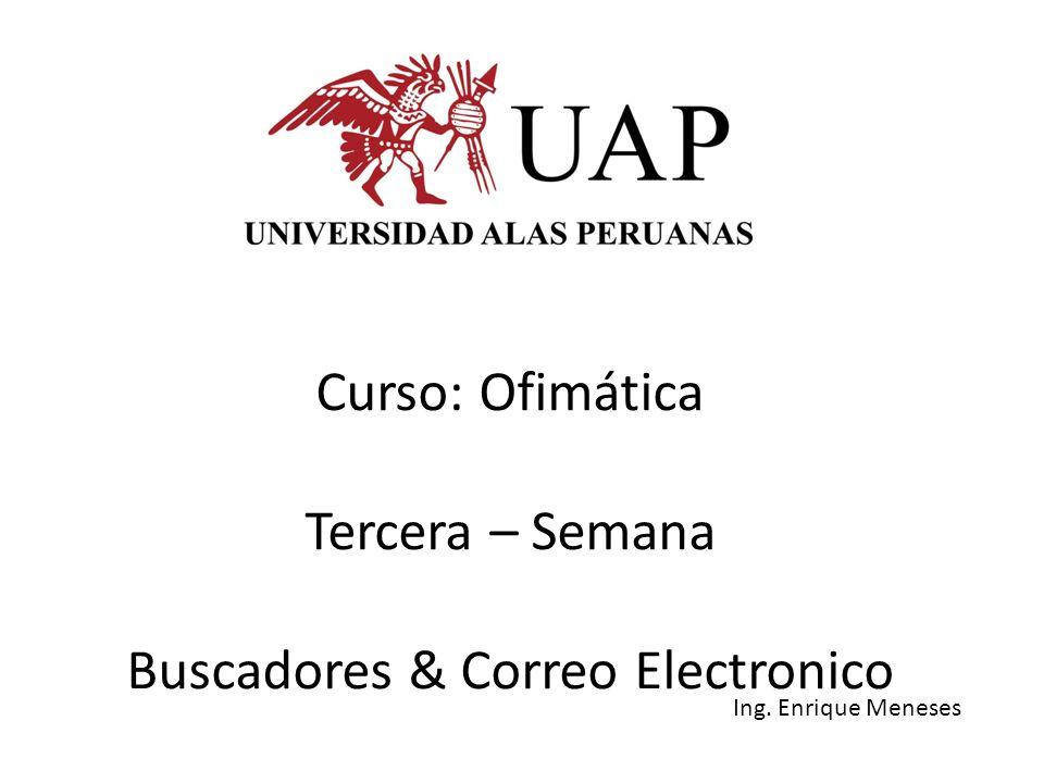 Curso: Ofimática Tercera – Semana Buscadores & Correo Electronico Ing. Enrique Meneses