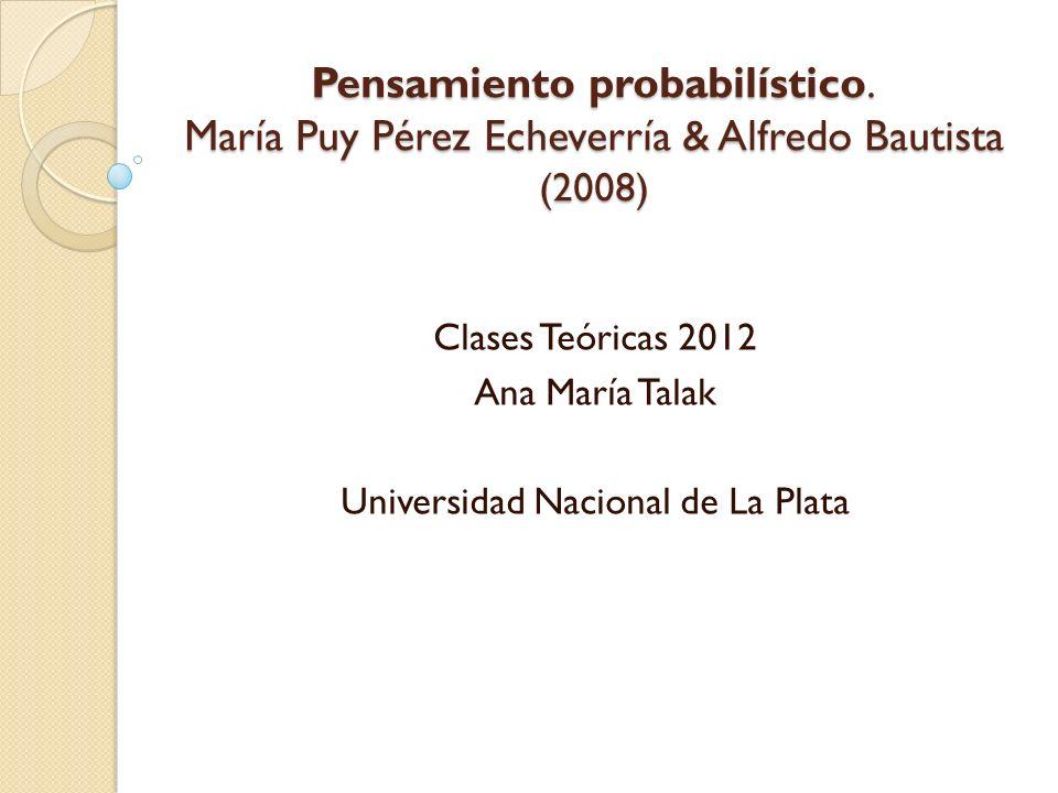 Pensamiento probabilístico. María Puy Pérez Echeverría & Alfredo Bautista (2008) Clases Teóricas 2012 Ana María Talak Universidad Nacional de La Plata