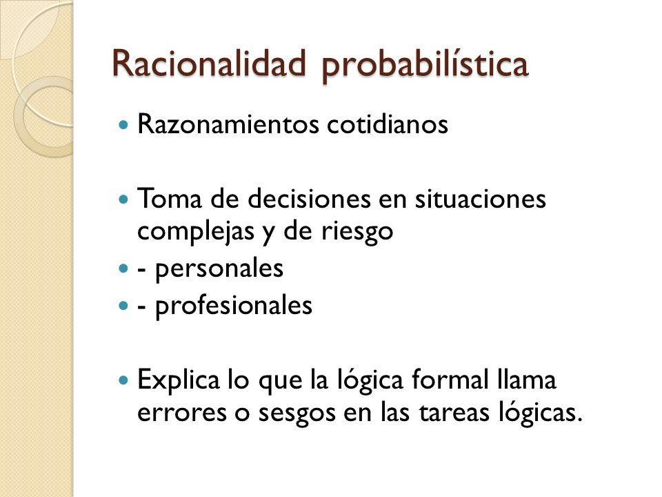 Racionalidad probabilística Razonamientos cotidianos Toma de decisiones en situaciones complejas y de riesgo - personales - profesionales Explica lo q