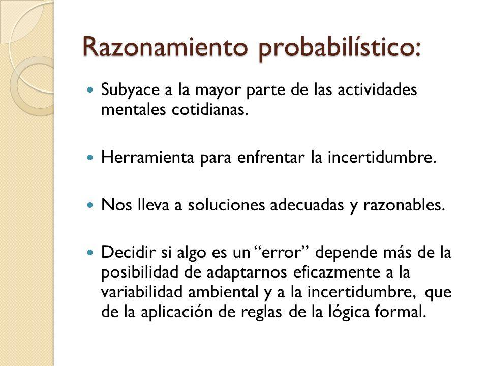 Razonamiento probabilístico: Subyace a la mayor parte de las actividades mentales cotidianas. Herramienta para enfrentar la incertidumbre. Nos lleva a