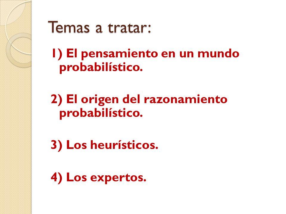 Temas a tratar: 1) El pensamiento en un mundo probabilístico. 2) El origen del razonamiento probabilístico. 3) Los heurísticos. 4) Los expertos.