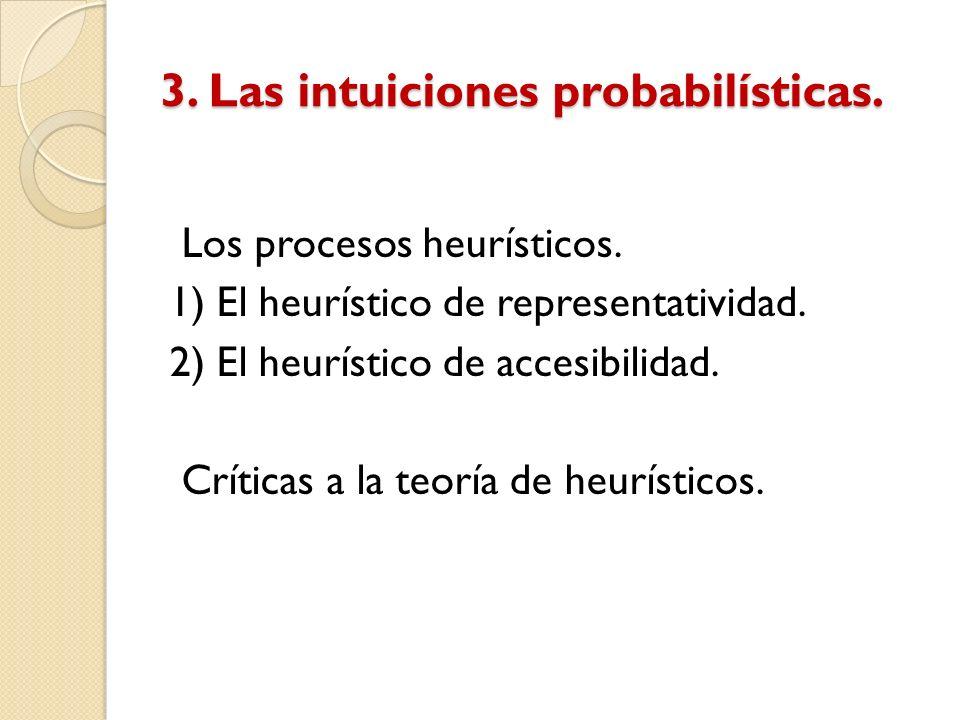 3. Las intuiciones probabilísticas. Los procesos heurísticos. 1) El heurístico de representatividad. 2) El heurístico de accesibilidad. Críticas a la