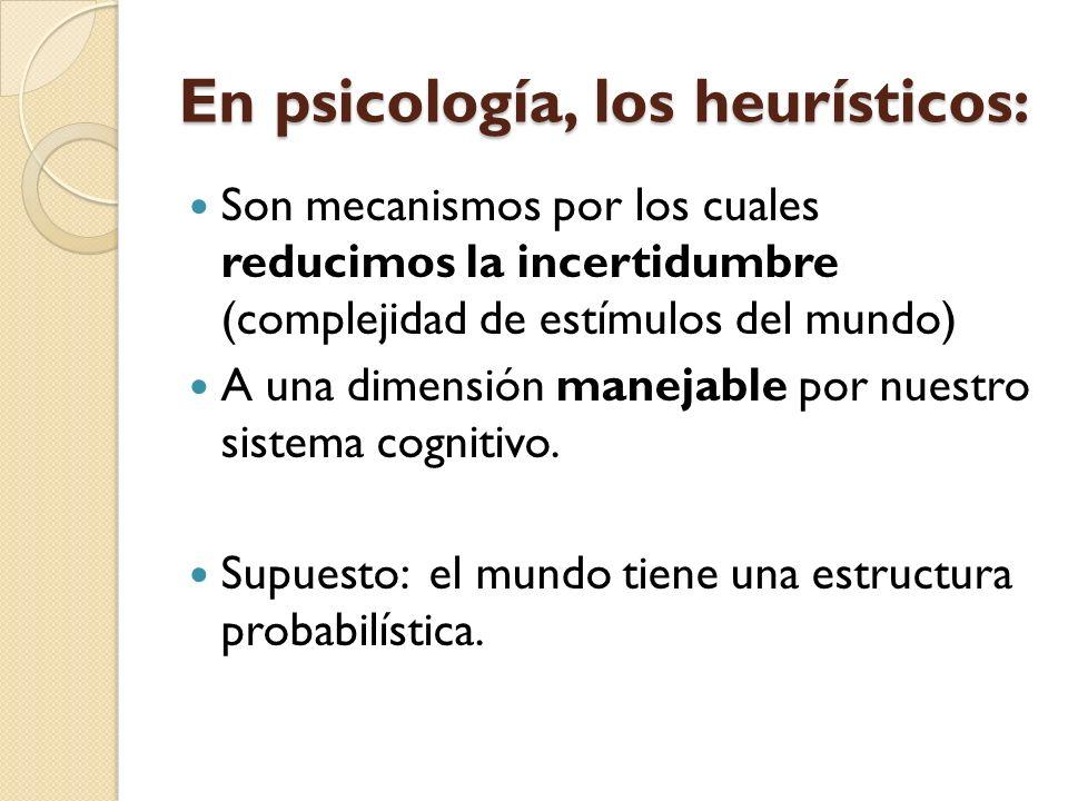 En psicología, los heurísticos: Son mecanismos por los cuales reducimos la incertidumbre (complejidad de estímulos del mundo) A una dimensión manejabl