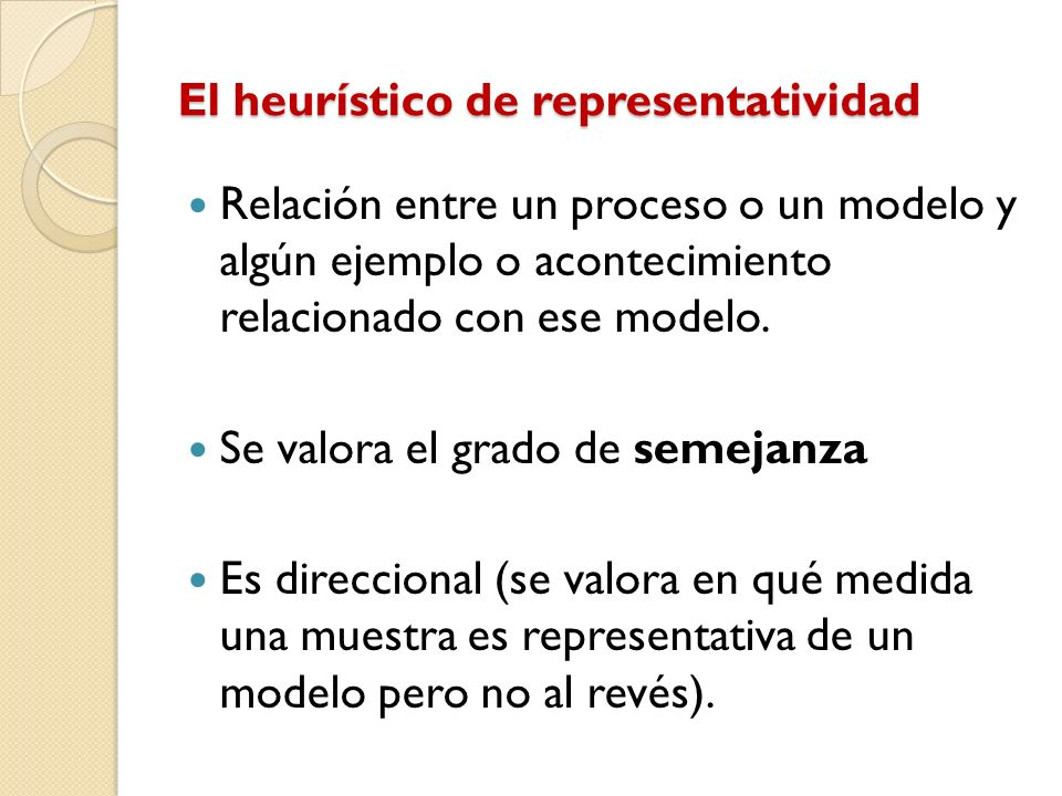El heurístico de representatividad Relación entre un proceso o un modelo y algún ejemplo o acontecimiento relacionado con ese modelo. Se valora el gra