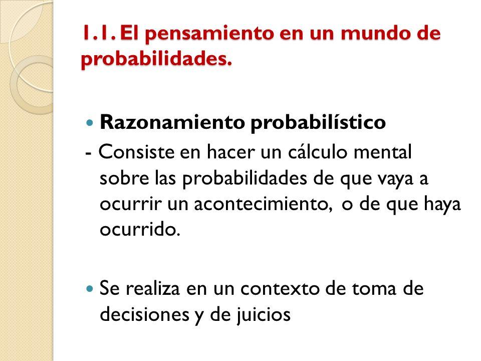 1.1. El pensamiento en un mundo de probabilidades. Razonamiento probabilístico - Consiste en hacer un cálculo mental sobre las probabilidades de que v