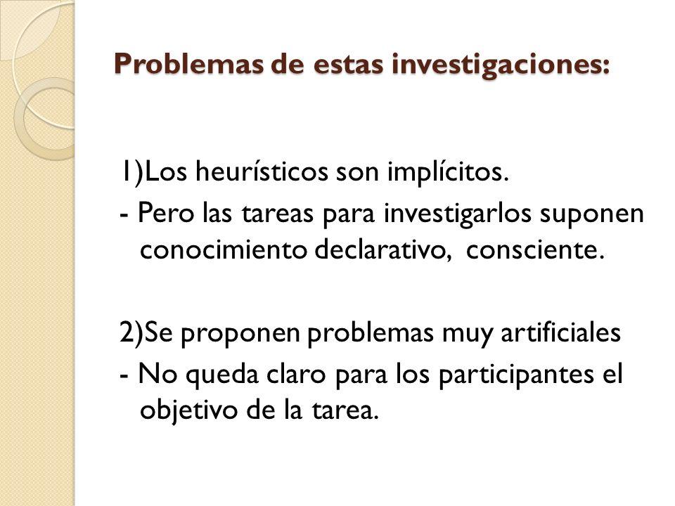 Problemas de estas investigaciones: 1)Los heurísticos son implícitos. - Pero las tareas para investigarlos suponen conocimiento declarativo, conscient