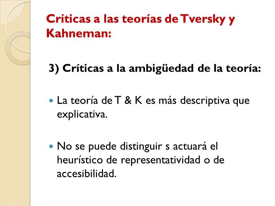Críticas a las teorías de Tversky y Kahneman: 3) Críticas a la ambigüedad de la teoría: La teoría de T & K es más descriptiva que explicativa. No se p