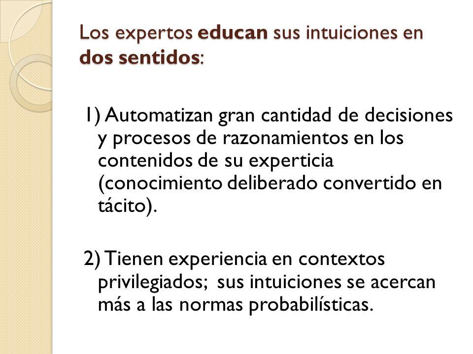 Los expertos educan sus intuiciones en dos sentidos: 1) Automatizan gran cantidad de decisiones y procesos de razonamientos en los contenidos de su ex