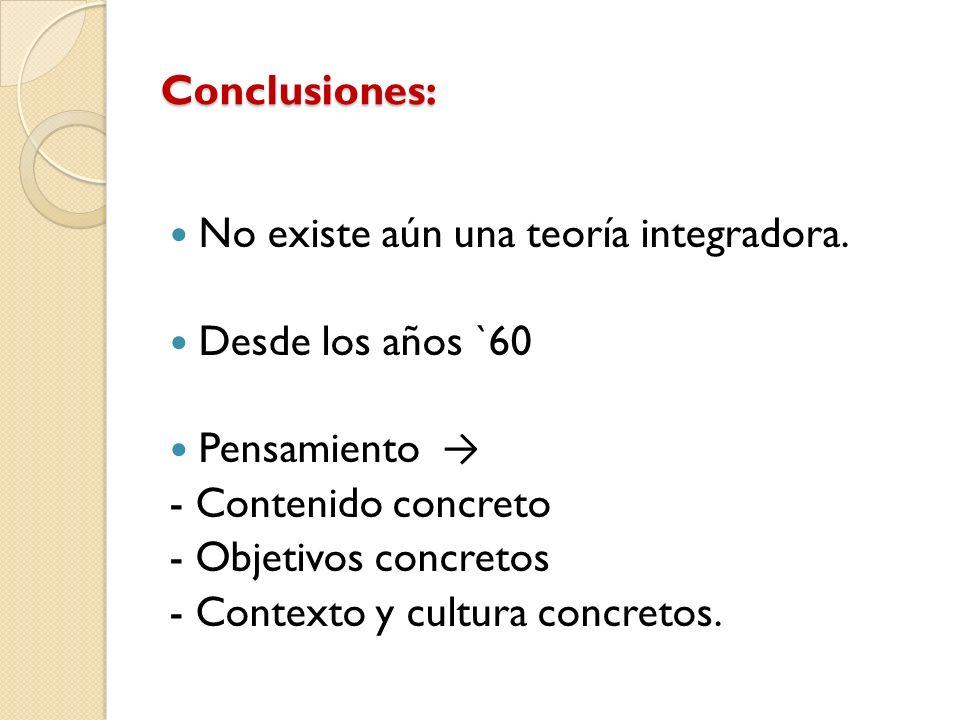 Conclusiones: No existe aún una teoría integradora. Desde los años `60 Pensamiento - Contenido concreto - Objetivos concretos - Contexto y cultura con