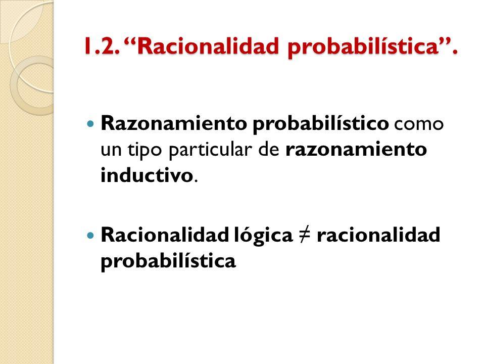 1.2. Racionalidad probabilística. Razonamiento probabilístico como un tipo particular de razonamiento inductivo. Racionalidad lógica racionalidad prob