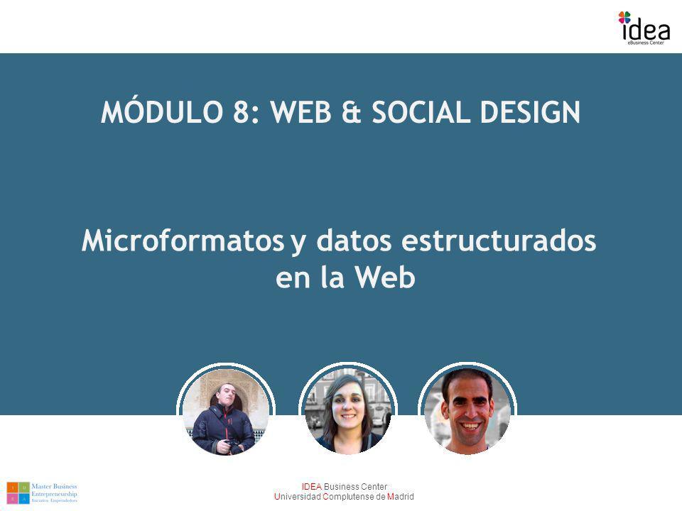 IDEA Business Center Universidad Complutense de Madrid MÓDULO 8: WEB & SOCIAL DESIGN Microformatos y datos estructurados en la Web