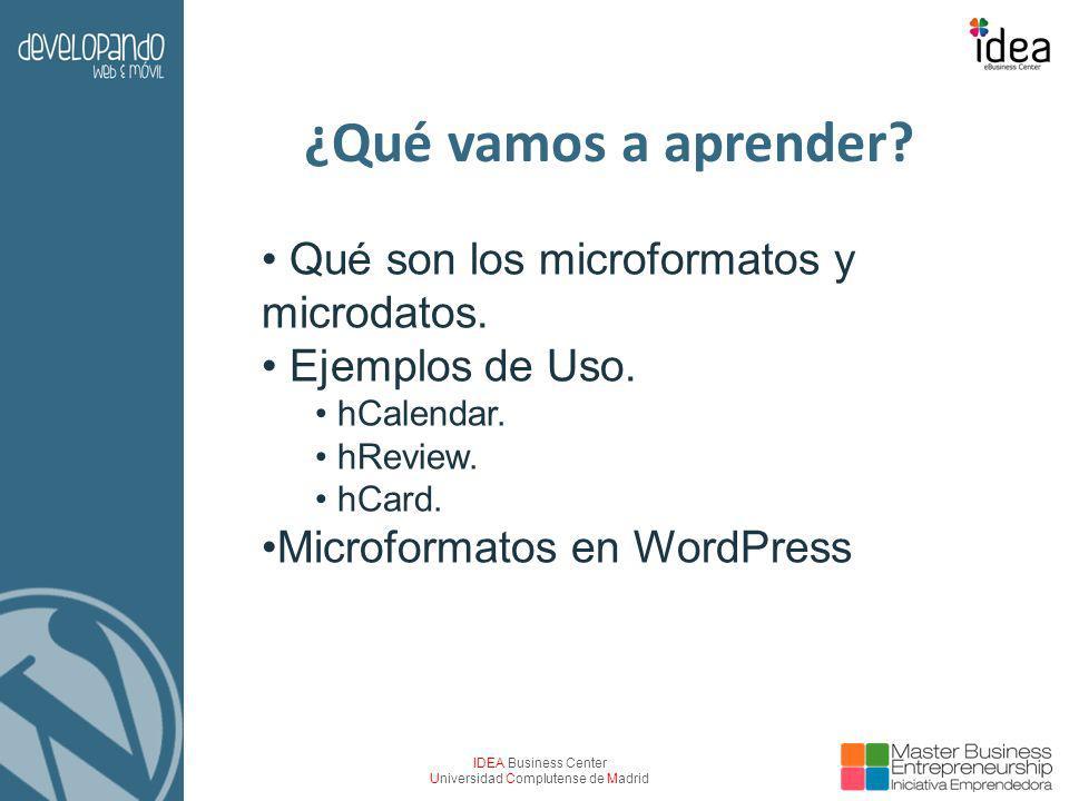IDEA Business Center Universidad Complutense de Madrid ¿Qué vamos a aprender? Qué son los microformatos y microdatos. Ejemplos de Uso. hCalendar. hRev