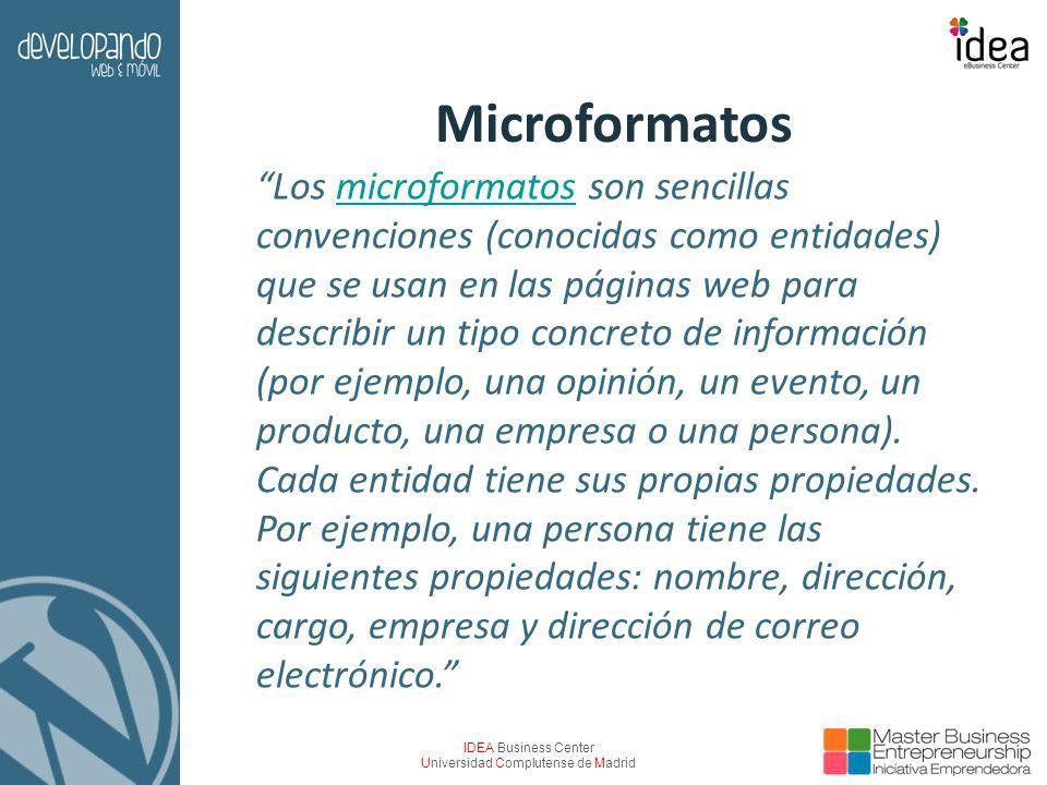 IDEA Business Center Universidad Complutense de Madrid Microformatos Los microformatos son sencillas convenciones (conocidas como entidades) que se usan en las páginas web para describir un tipo concreto de información (por ejemplo, una opinión, un evento, un producto, una empresa o una persona).