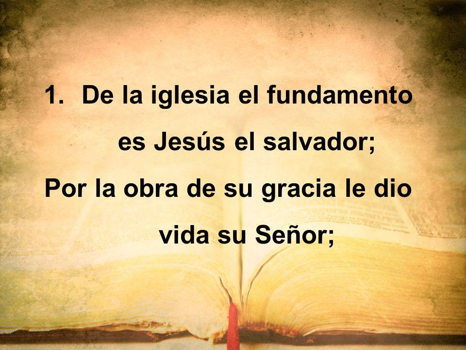 1.De la iglesia el fundamento es Jesús el salvador; Por la obra de su gracia le dio vida su Señor;