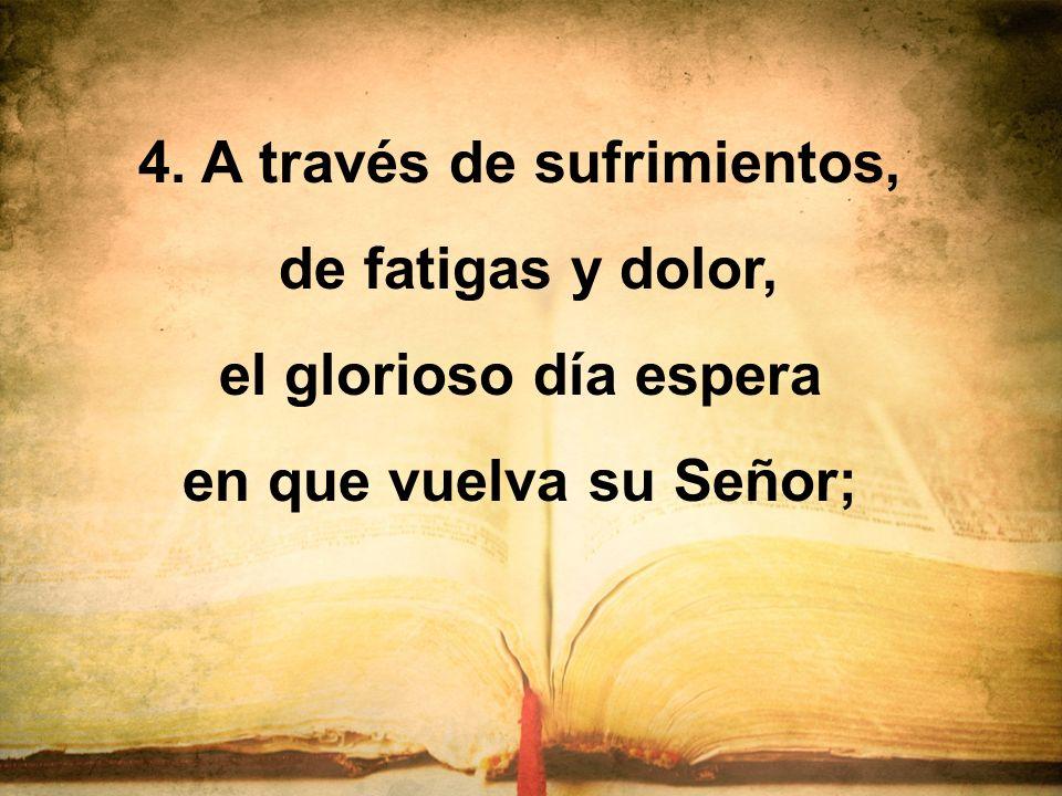 4. A través de sufrimientos, de fatigas y dolor, el glorioso día espera en que vuelva su Señor;