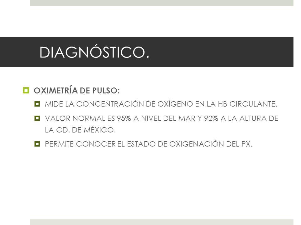 DIAGNÓSTICO.OXIMETRÍA DE PULSO: MIDE LA CONCENTRACIÓN DE OXÍGENO EN LA HB CIRCULANTE.