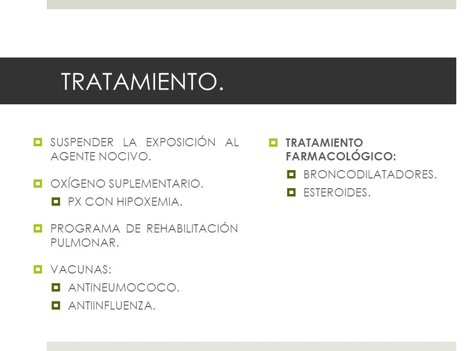 TRATAMIENTO. SUSPENDER LA EXPOSICIÓN AL AGENTE NOCIVO. OXÍGENO SUPLEMENTARIO. PX CON HIPOXEMIA. PROGRAMA DE REHABILITACIÓN PULMONAR. VACUNAS: ANTINEUM