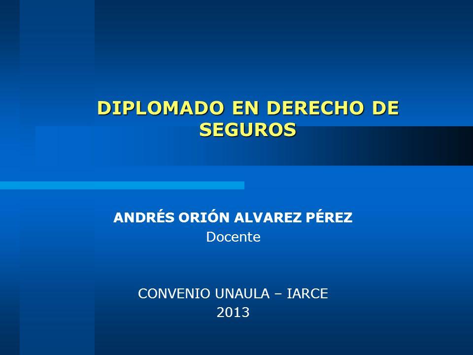 DIPLOMADO EN DERECHO DE SEGUROS ANDRÉS ORIÓN ALVAREZ PÉREZ Docente CONVENIO UNAULA – IARCE 2013