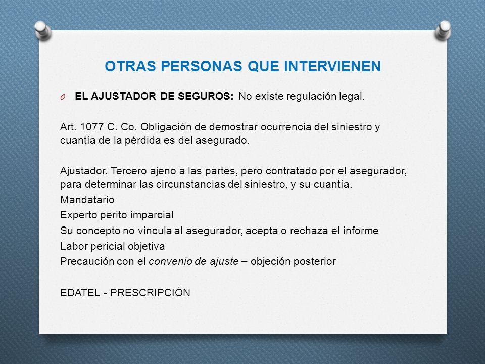 OTRAS PERSONAS QUE INTERVIENEN O EL AJUSTADOR DE SEGUROS: No existe regulación legal. Art. 1077 C. Co. Obligación de demostrar ocurrencia del siniestr