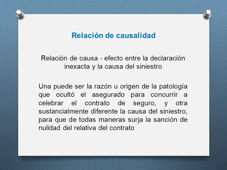 Relación de causalidad Relación de causa - efecto entre la declaración inexacta y la causa del siniestro Una puede ser la razón u origen de la patolog