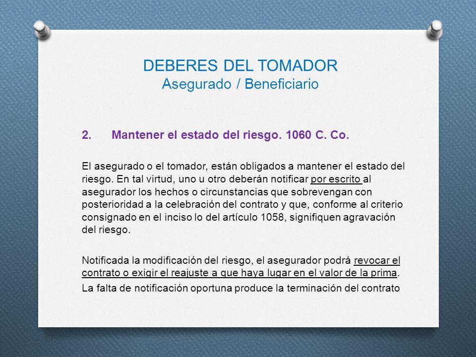 DEBERES DEL TOMADOR Asegurado / Beneficiario 2. Mantener el estado del riesgo. 1060 C. Co. El asegurado o el tomador, están obligados a mantener el es
