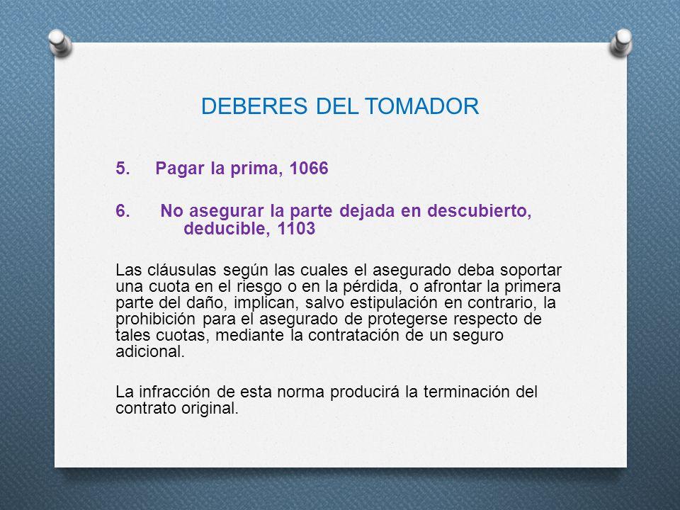 DEBERES DEL TOMADOR 5. Pagar la prima, 1066 6. No asegurar la parte dejada en descubierto, deducible, 1103 Las cláusulas según las cuales el asegurado