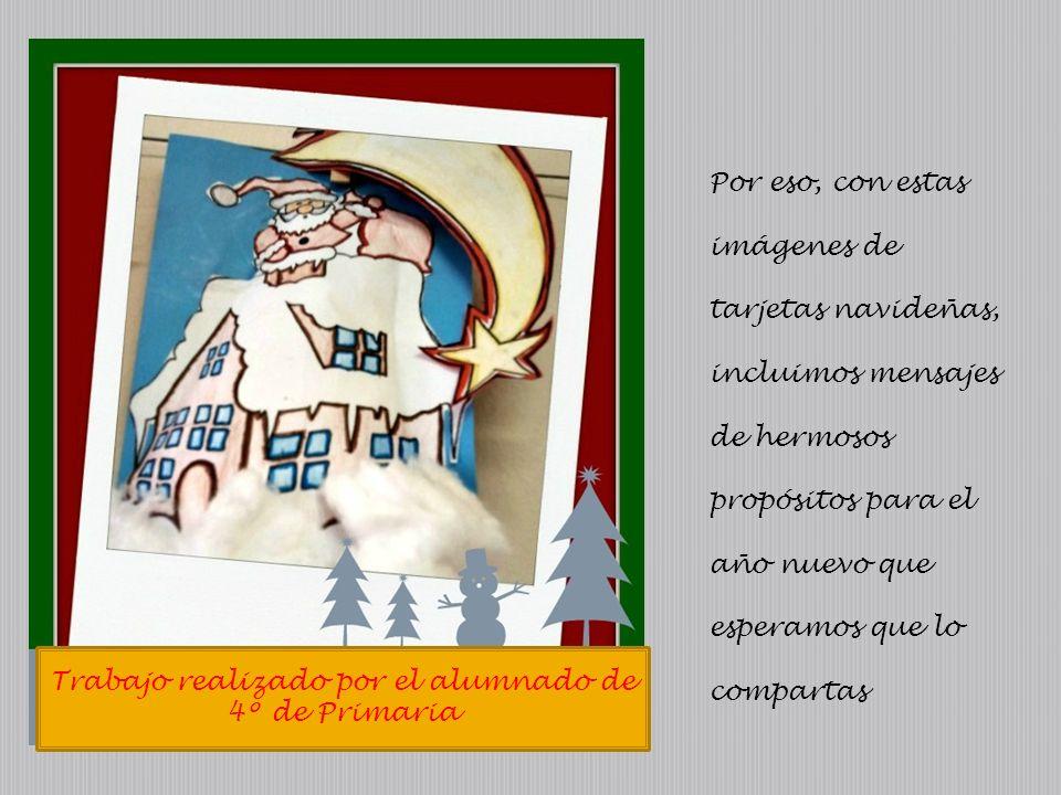Trabajo realizado por el alumnado de 4º de Primaria Por eso, con estas imágenes de tarjetas navideñas, incluimos mensajes de hermosos propósitos para el año nuevo que esperamos que lo compartas
