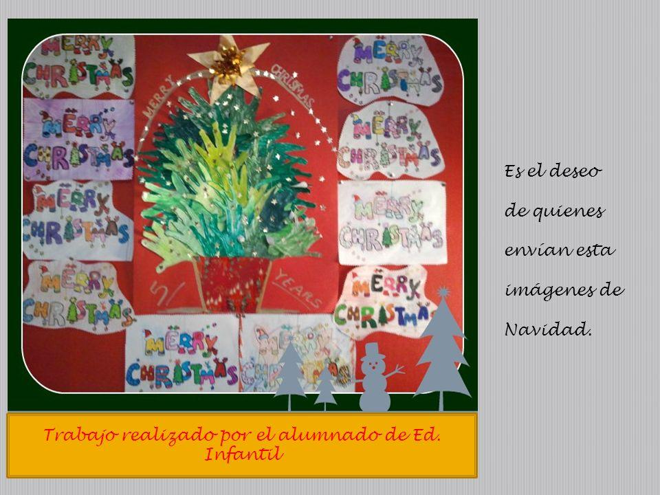 Trabajo realizado por el alumnado de Ed. Infantil Es el deseo de quienes envían esta imágenes de Navidad.