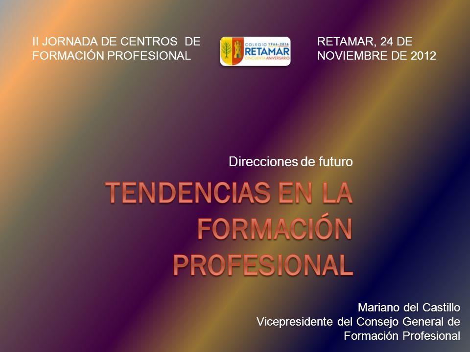 Direcciones de futuro Mariano del Castillo Vicepresidente del Consejo General de Formación Profesional II JORNADA DE CENTROS DE FORMACIÓN PROFESIONAL RETAMAR, 24 DE NOVIEMBRE DE 2012