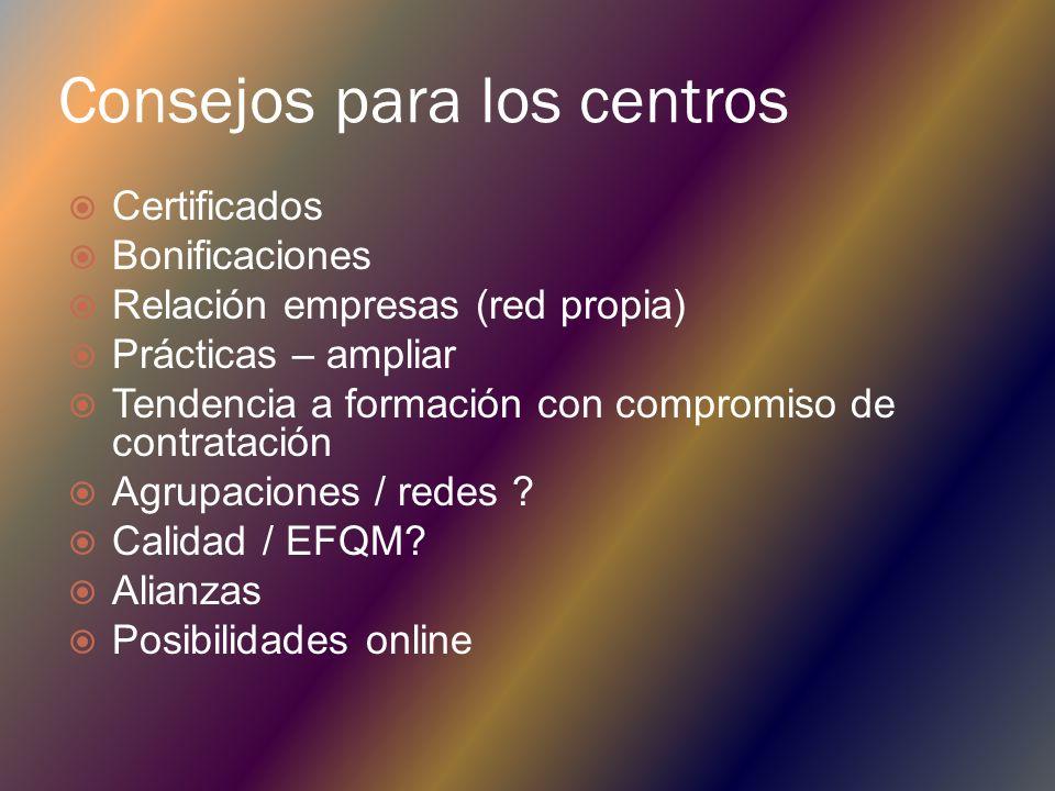 Consejos para los centros Certificados Bonificaciones Relación empresas (red propia) Prácticas – ampliar Tendencia a formación con compromiso de contratación Agrupaciones / redes .