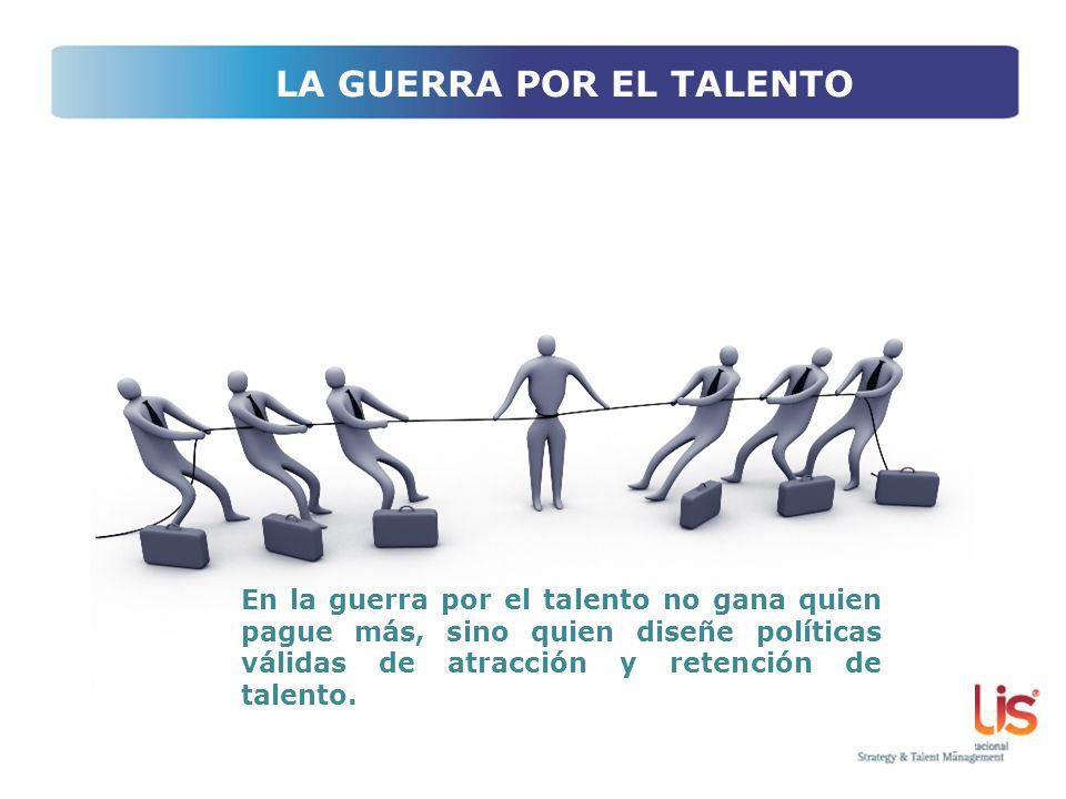 En la guerra por el talento no gana quien pague más, sino quien diseñe políticas válidas de atracción y retención de talento. LA GUERRA POR EL TALENTO