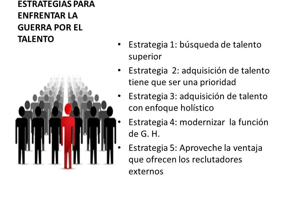 ESTRATEGIAS PARA ENFRENTAR LA GUERRA POR EL TALENTO Estrategia 1: búsqueda de talento superior Estrategia 2: adquisición de talento tiene que ser una