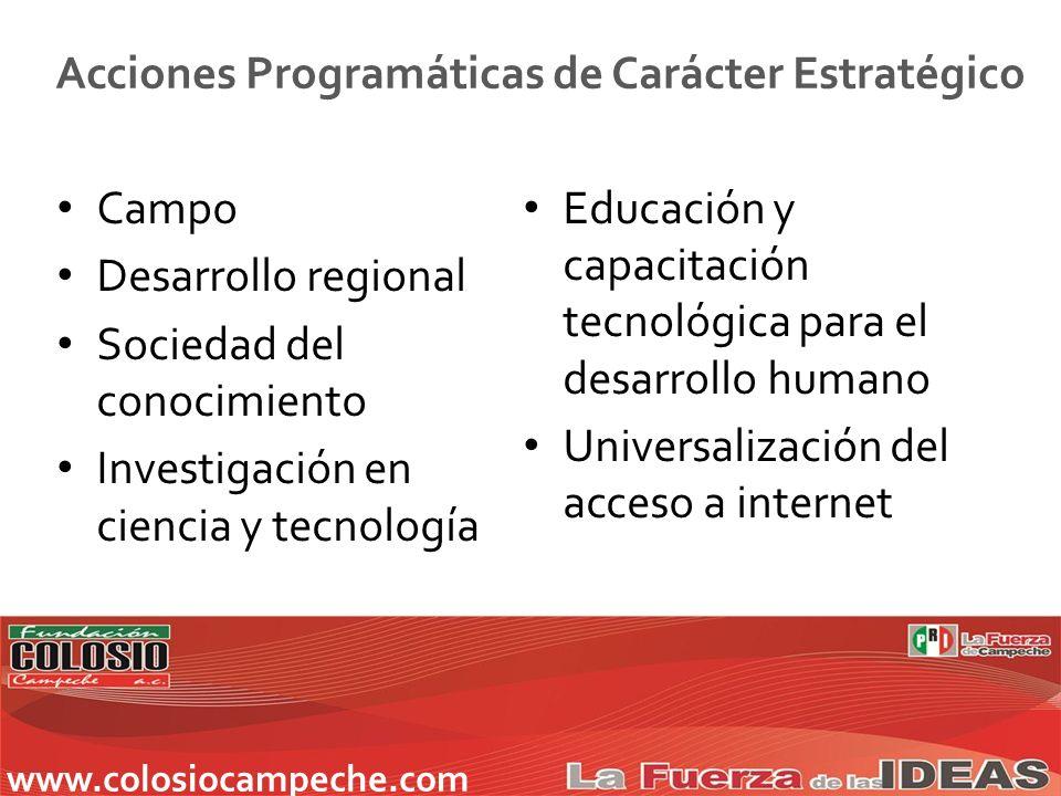 Campo Desarrollo regional Sociedad del conocimiento Investigación en ciencia y tecnología Educación y capacitación tecnológica para el desarrollo humano Universalización del acceso a internet Acciones Programáticas de Carácter Estratégico www.colosiocampeche.com