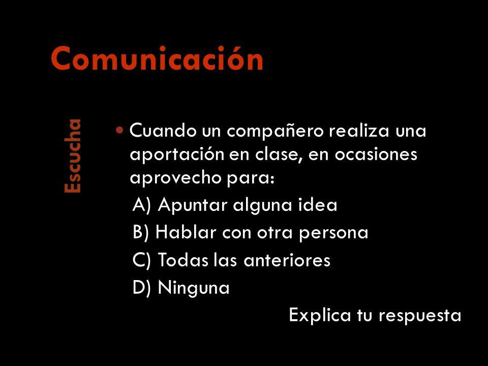 Cuando un compañero realiza una aportación en clase, en ocasiones aprovecho para: A) Apuntar alguna idea B) Hablar con otra persona C) Todas las anteriores D) Ninguna Explica tu respuesta Comunicación