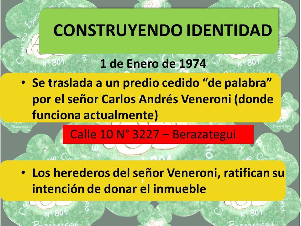 + CONSTRUYENDO IDENTIDAD + 1 de Enero de 1974 Se traslada a un predio cedido de palabra por el señor Carlos Andrés Veneroni (donde funciona actualmente) Calle 10 N° 3227 – Berazategui Los herederos del señor Veneroni, ratifican su intención de donar el inmueble