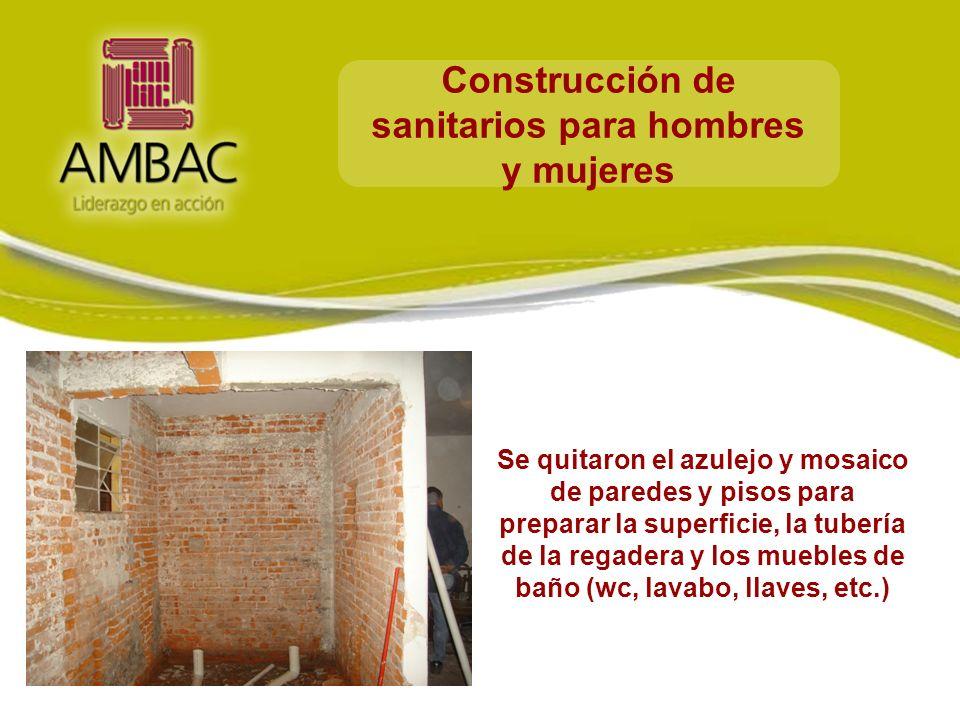 Construcción de sanitarios para hombres y mujeres Se quitaron el azulejo y mosaico de paredes y pisos para preparar la superficie, la tubería de la regadera y los muebles de baño (wc, lavabo, llaves, etc.)