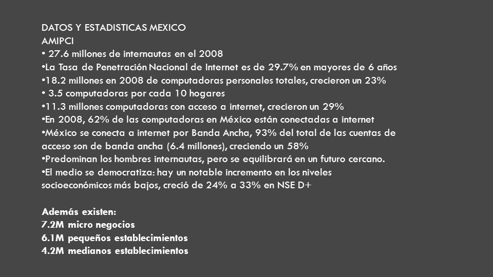 DATOS Y ESTADISTICAS MEXICO AMIPCI 27.6 millones de internautas en el 2008 La Tasa de Penetración Nacional de Internet es de 29.7% en mayores de 6 años 18.2 millones en 2008 de computadoras personales totales, crecieron un 23% 3.5 computadoras por cada 10 hogares 11.3 millones computadoras con acceso a internet, crecieron un 29% En 2008, 62% de las computadoras en México están conectadas a internet México se conecta a internet por Banda Ancha, 93% del total de las cuentas de acceso son de banda ancha (6.4 millones), creciendo un 58% Predominan los hombres internautas, pero se equilibrará en un futuro cercano.