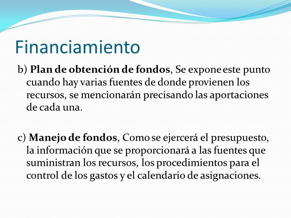 Financiamiento b) Plan de obtención de fondos, Se expone este punto cuando hay varias fuentes de donde provienen los recursos, se mencionarán precisando las aportaciones de cada una.