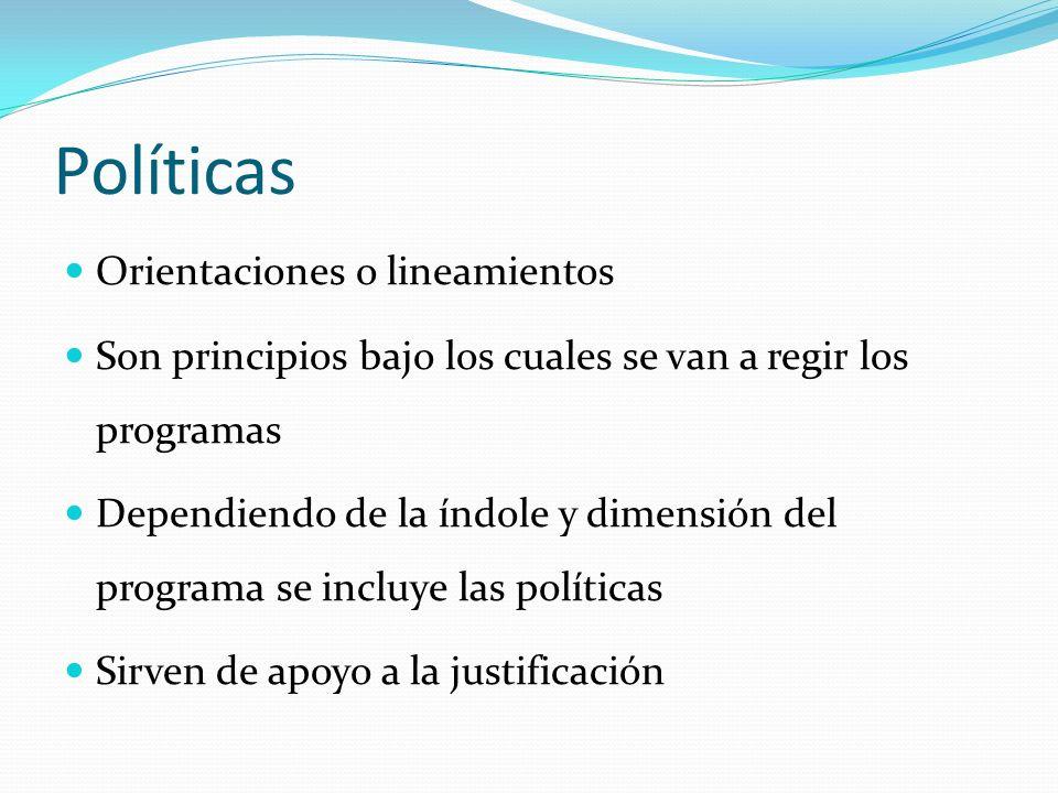 Políticas Orientaciones o lineamientos Son principios bajo los cuales se van a regir los programas Dependiendo de la índole y dimensión del programa se incluye las políticas Sirven de apoyo a la justificación