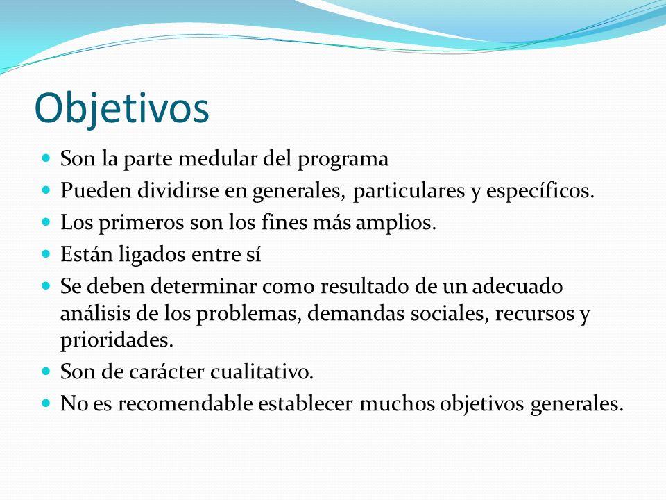 Objetivos Son la parte medular del programa Pueden dividirse en generales, particulares y específicos. Los primeros son los fines más amplios. Están l