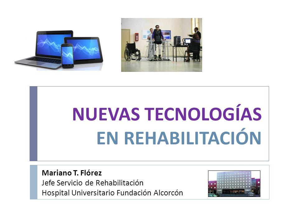 NUEVAS TECNOLOGÍAS EN REHABILITACIÓN Mariano T. Flórez Jefe Servicio de Rehabilitación Hospital Universitario Fundación Alcorcón