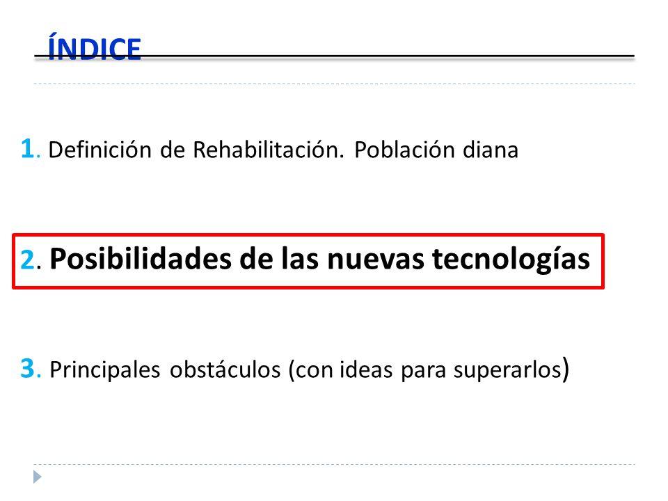 1. Definición de Rehabilitación. Población diana 2. Posibilidades de las nuevas tecnologías 3. Principales obstáculos (con ideas para superarlos ) ÍND