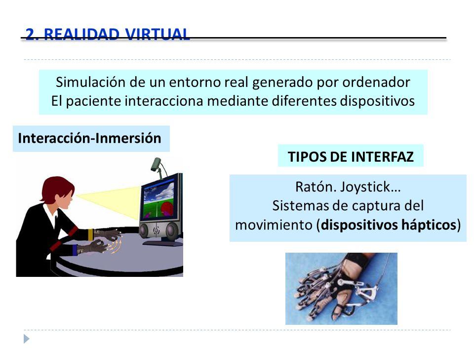 2. REALIDAD VIRTUAL Simulación de un entorno real generado por ordenador El paciente interacciona mediante diferentes dispositivos Interacción-Inmersi