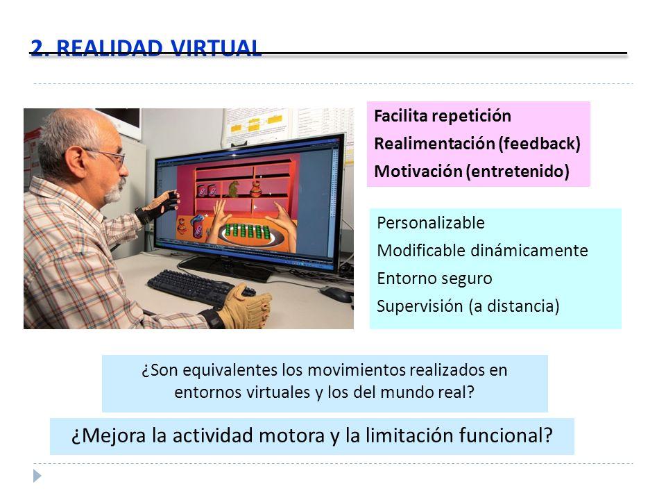 2. REALIDAD VIRTUAL Facilita repetición Realimentación (feedback) Motivación (entretenido) ¿Son equivalentes los movimientos realizados en entornos vi