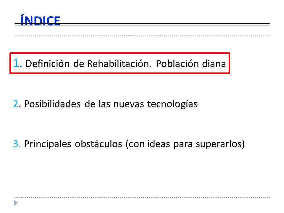 1. Definición de Rehabilitación. Población diana 2. Posibilidades de las nuevas tecnologías 3. Principales obstáculos (con ideas para superarlos) ÍNDI
