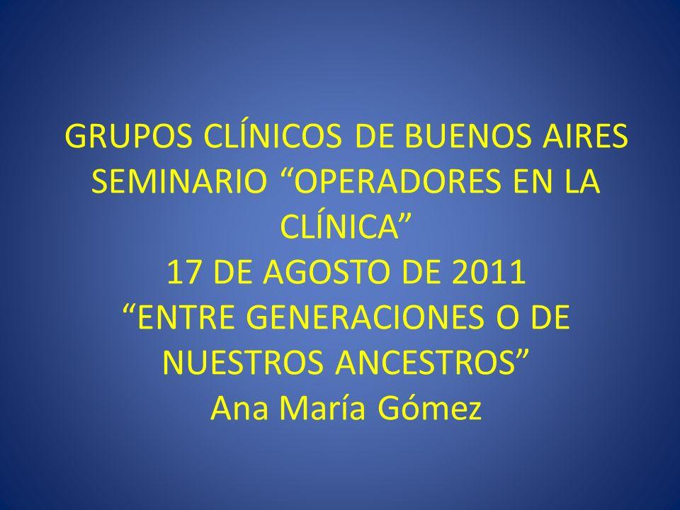 GRUPOS CLÍNICOS DE BUENOS AIRES SEMINARIO OPERADORES EN LA CLÍNICA 17 DE AGOSTO DE 2011 ENTRE GENERACIONES O DE NUESTROS ANCESTROS Ana María Gómez