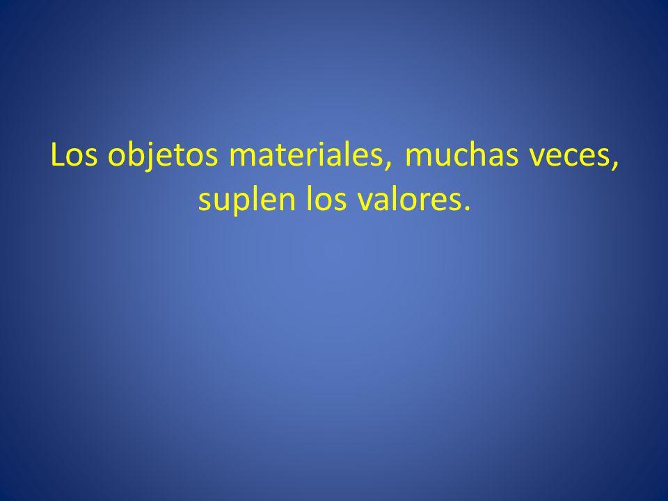 Los objetos materiales, muchas veces, suplen los valores.