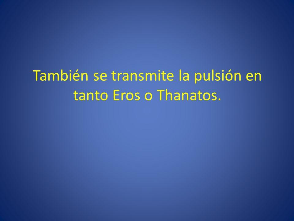 También se transmite la pulsión en tanto Eros o Thanatos.